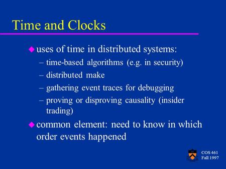 COS 461 Fall 1997 Time and Clocks u uses of time in distributed systems: –time-based algorithms (e.g. in security) –distributed make –gathering event traces.