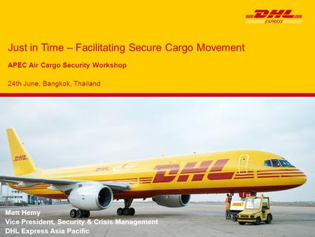 Just in Time – Facilitating Secure Cargo Movement APEC Air Cargo Security Workshop 24th June, Bangkok, Thailand Matt Hemy Vice President, Security & Crisis.