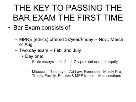 THE KEY TO PASSING THE BAR EXAM THE FIRST TIME Bar Exam consists of –MPRE (ethics) offered 3x/year/Friday – Nov., March or Aug. –Two day exam – Feb. and.