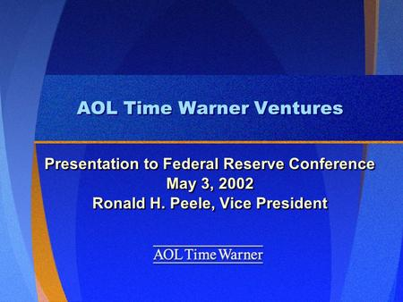 AOL Time Warner Ventures Presentation to Federal Reserve Conference May 3, 2002 Ronald H. Peele, Vice President Presentation to Federal Reserve Conference.