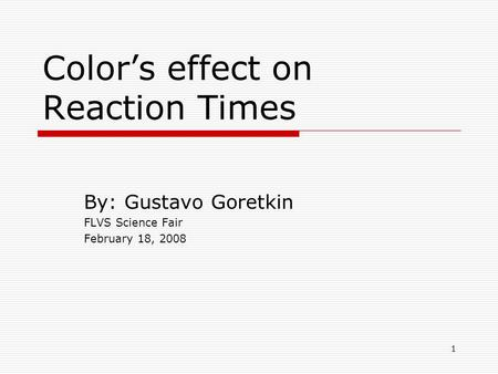 1 Colors effect on Reaction Times By: Gustavo Goretkin FLVS Science Fair February 18, 2008.