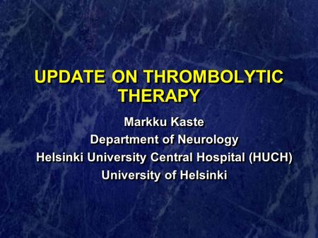 UPDATE ON THROMBOLYTIC THERAPY Markku Kaste Department of Neurology Helsinki University Central Hospital (HUCH) University of Helsinki Markku Kaste Department.