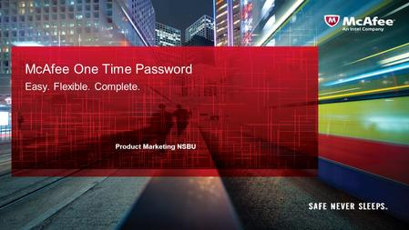 McAfee One Time Password Easy. Flexible. Complete. 1 Product Marketing NSBU.
