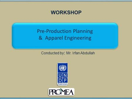 WORKSHOP Conducted by : Mr. Irfan Abdullah Pre-Production Planning & Apparel Engineering Pre-Production Planning & Apparel Engineering.