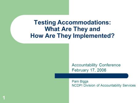 1 Testing Accommodations: What Are They and How Are They Implemented? Pam Biggs NCDPI Division of Accountability Services Accountability Conference February.