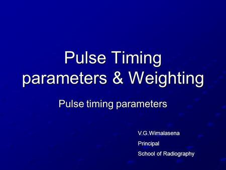 Pulse Timing parameters & Weighting Pulse timing parameters V.G.Wimalasena Principal School of Radiography.