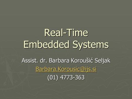 Real-Time Embedded Systems Assist. dr. Barbara Koroušić Seljak (01) 4773-363.