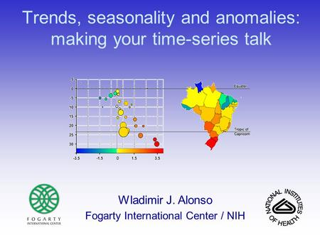 Trends, seasonality and anomalies: making your time-series talk Wladimir J. Alonso Fogarty International Center / NIH.