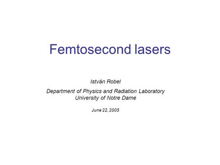 Femtosecond lasers István Robel Department of Physics and Radiation Laboratory University of Notre Dame June 22, 2005.