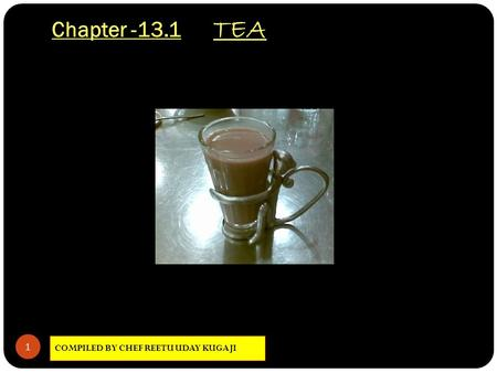 Chapter -13.1 TEA COMPILED BY CHEF REETU UDAY KUGAJI 1.