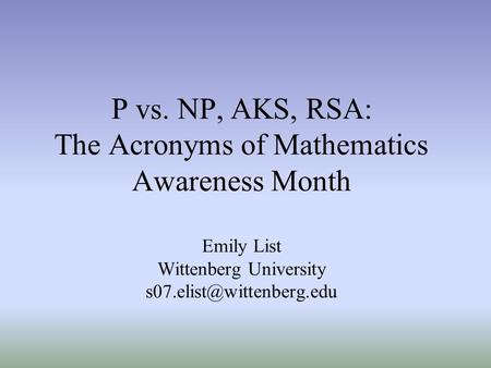 P vs. NP, AKS, RSA: The Acronyms of Mathematics Awareness Month Emily List Wittenberg University