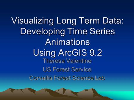 Visualizing Long Term Data: Developing Time Series Animations Using ArcGIS 9.2 Theresa Valentine US Forest Service Corvallis Forest Science Lab.