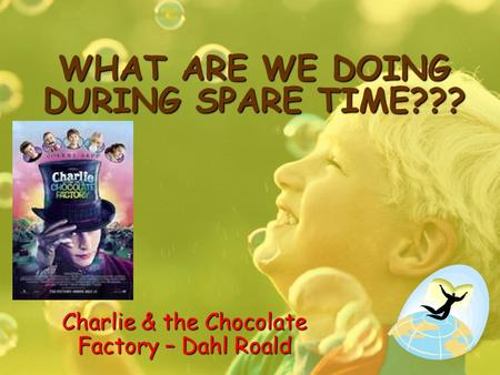 WHAT ARE WE DOING DURING SPARE TIME??? Charlie & the Chocolate Factory – Dahl Roald.