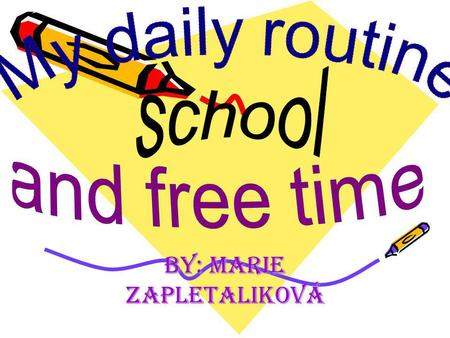 By: Marie Zapletaliková. My daily program I usually get up at 6:30a.m. I don´t have breakfest. I walk to school at 7:30a.m. Lessons start at 8:00a.m.and.