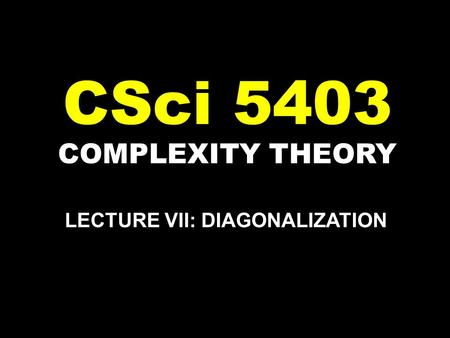 COMPLEXITY THEORY CSci 5403 LECTURE VII: DIAGONALIZATION.