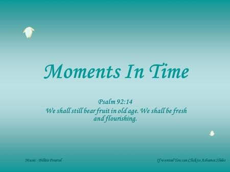 Moments In Time Psalm 92:14 We shall still bear fruit in old age. We shall be fresh and flourishing. Music - Bilitis Pourcel If wanted You can Click to.