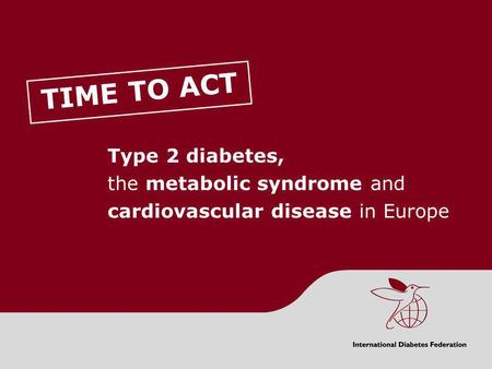 TIME TO ACT Type 2 diabetes, the metabolic syndrome and cardiovascular disease in Europe CONTENTS Section One: Background to type 2 diabetes, the metabolic.