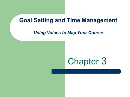Goal Setting and Time Management Using Values to Map Your Course Chapter 3.