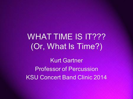 WHAT TIME IS IT??? (Or, What Is Time?) Kurt Gartner Professor of Percussion KSU Concert Band Clinic 2014.