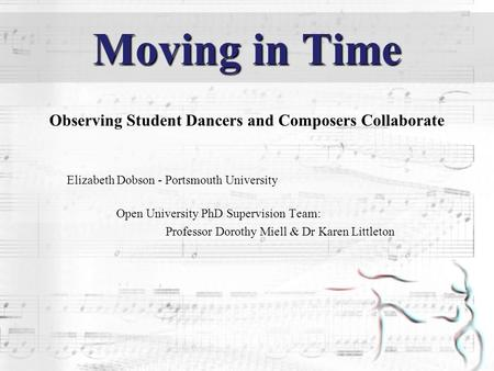 Moving in Time Observing Student Dancers and Composers Collaborate Elizabeth Dobson - Portsmouth University Open University PhD Supervision Team: Professor.