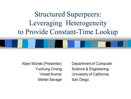Structured Superpeers: Leveraging Heterogeneity to Provide Constant-Time Lookup Alper Mizrak (Presenter) Yuchung Cheng Vineet Kumar Stefan Savage Department.
