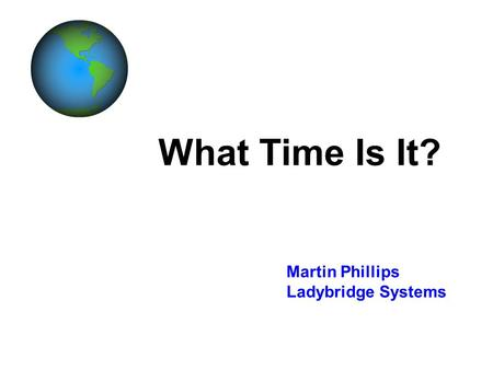 What Time Is It? Martin Phillips Ladybridge Systems.