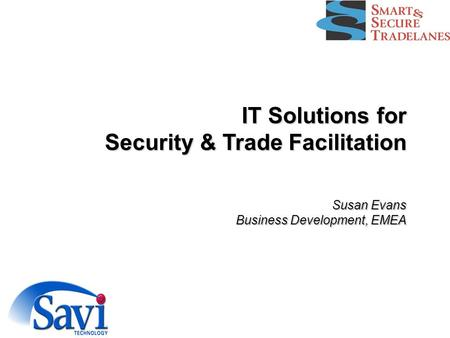 IT Solutions for Security & Trade Facilitation Susan Evans Business Development, EMEA.