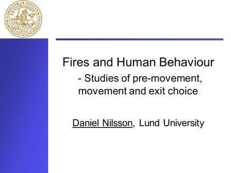 Fires and Human Behaviour - Studies of pre-movement, movement and exit choice Daniel Nilsson, Lund University.