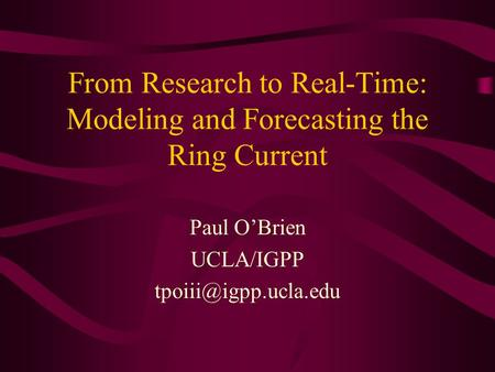 From Research to Real-Time: Modeling and Forecasting the Ring Current Paul OBrien UCLA/IGPP