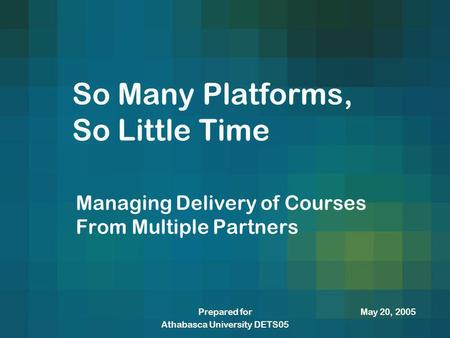 May 20, 2005Prepared for Athabasca University DETS05 So Many Platforms, So Little Time Managing Delivery of Courses From Multiple Partners.