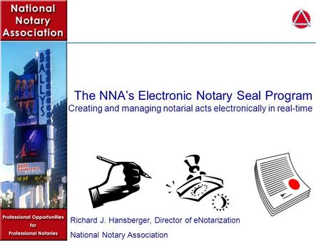 The NNAs Electronic Notary Seal Program Creating and managing notarial acts electronically in real-time Richard J. Hansberger, Director of eNotarization.