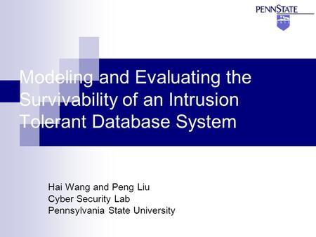 Modeling and Evaluating the Survivability of an Intrusion Tolerant Database System Hai Wang and Peng Liu Cyber Security Lab Pennsylvania State University.
