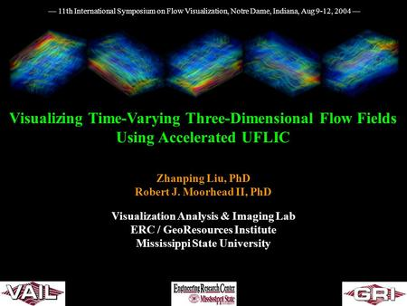 Visualizing Time-Varying Three-Dimensional Flow Fields Using Accelerated UFLIC Zhanping Liu, PhD Robert J. Moorhead II, PhD Visualization Analysis & Imaging.