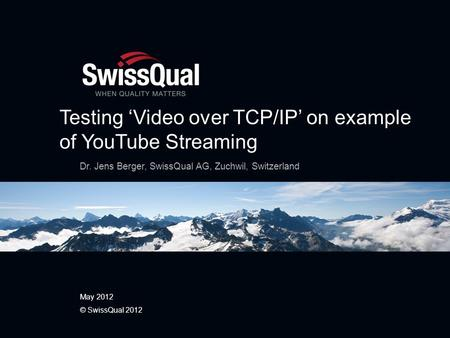 Testing Video over TCP/IP on example of YouTube Streaming Dr. Jens Berger, SwissQual AG, Zuchwil, Switzerland May 2012 © SwissQual 2012.