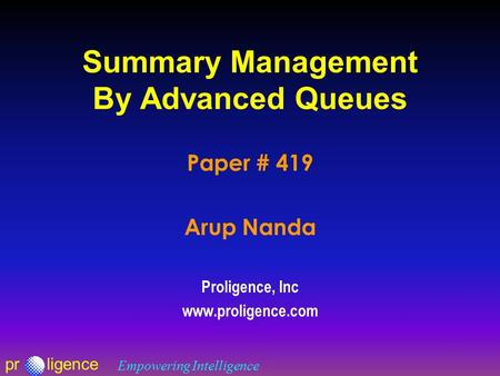 Prligence Empowering Intelligence Summary Management By Advanced Queues Paper # 419 Arup Nanda Proligence, Inc www.proligence.com.