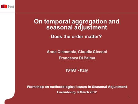 1 Anna Ciammola, Claudia Cicconi Francesca Di Palma ISTAT - Italy Workshop on methodological issues in Seasonal Adjustment Luxembourg, 6 March 2012 Does.