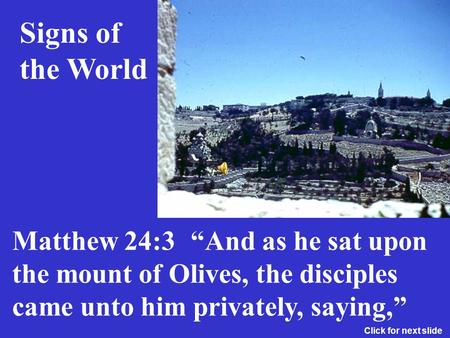 And as he sat upon the mount of Olives, the disciples came unto him privately, saying, Signs of the World Matthew 24:3 Click for next slide.
