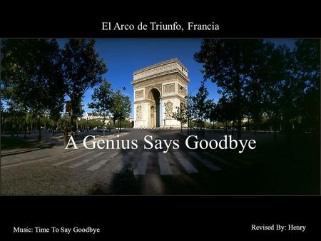 El Arco de Triunfo, Francia A Genius Says Goodbye Revised By: Henry Music: Time To Say Goodbye.