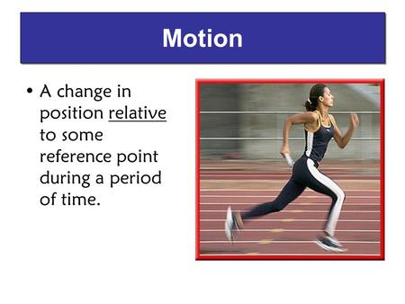 A change in position relative to some reference point during a period of time. Motion.