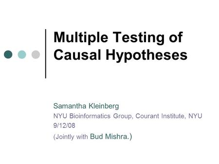 Multiple Testing of Causal Hypotheses Samantha Kleinberg NYU Bioinformatics Group, Courant Institute, NYU 9/12/08 (Jointly with Bud Mishra.)