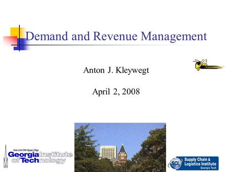 1 Demand and Revenue Management Anton J. Kleywegt April 2, 2008.