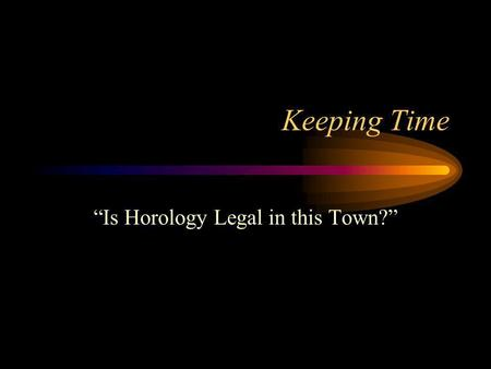 Keeping Time Is Horology Legal in this Town?. Introduction to timekeeping Natural time –The earliest efforts to measure and track time were based on the.