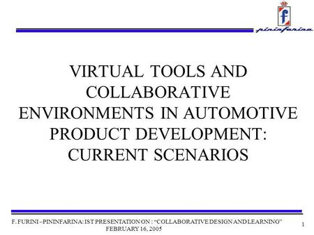 F. FURINI –PININFARINA: IST PRESENTATION ON : COLLABORATIVE DESIGN AND LEARNING FEBRUARY 16, 2005 1 VIRTUAL TOOLS AND COLLABORATIVE ENVIRONMENTS IN AUTOMOTIVE.