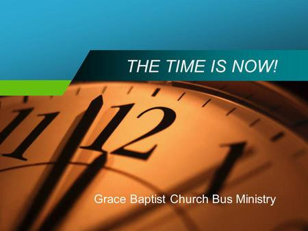 THE TIME IS NOW! Grace Baptist Church Bus Ministry.