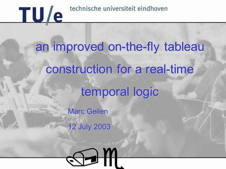 An improved on-the-fly tableau construction for a real-time temporal logic Marc Geilen 12 July 2003 /e.