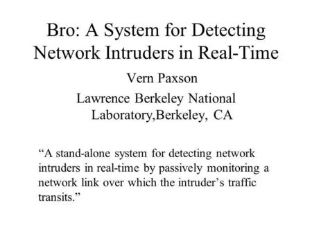 Bro: A System for Detecting Network Intruders in Real-Time Vern Paxson Lawrence Berkeley National Laboratory,Berkeley, CA A stand-alone system for detecting.