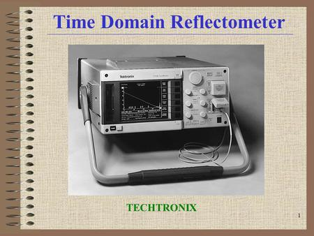 1 Time Domain Reflectometer TECHTRONIX. 2 Time Domain Reflectometer INTRODUCTION Transmission Line Discontinuities VOP, Velocity of Propagation How a.