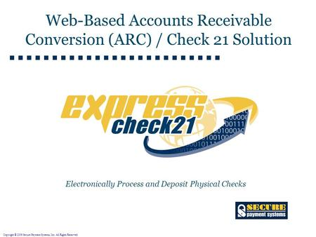 Copyright © 2009 Secure Payment Systems, Inc. All Rights Reserved. Electronically Process and Deposit Physical Checks Web-Based Accounts Receivable Conversion.