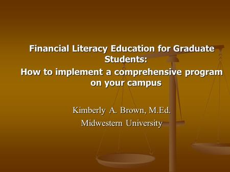 Financial Literacy Education for Graduate Students: How to implement a comprehensive program on your campus Kimberly A. Brown, M.Ed. Midwestern University.