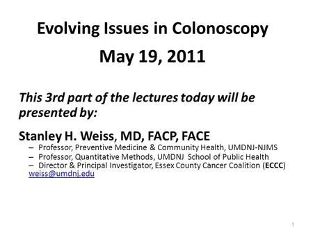 1 Evolving Issues in Colonoscopy May 19, 2011 This 3rd part of the lectures today will be presented by: Stanley H. Weiss, MD, FACP, FACE – Professor, Preventive.